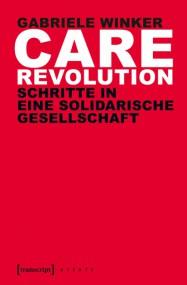 Gabriele Winker: Care Revolution. Schritte in eine solidarische Gesellschaft