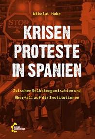 Nikolai Huke: Krisenproteste in Spanien. Zwischen Selbstorganisierung und Überfall auf die Institutionen